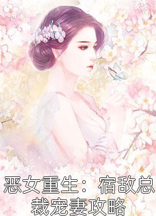 恶女重生:宿敌总裁宠妻攻略小说