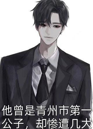 他曾是青州市第一公子,却惨遭几大家族联合设局小说