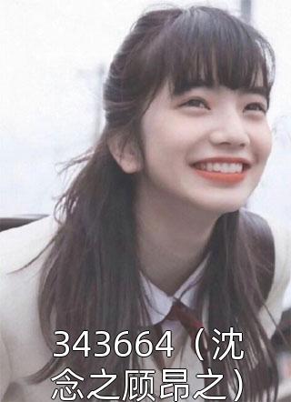343664(沈念之顾昂之)小说
