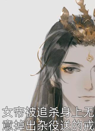 女帝被追杀身上无意掉出杂役送的戒指小说