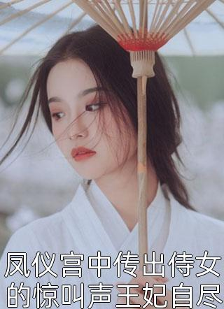 凤仪宫中传出侍女的惊叫声王妃自尽了小说
