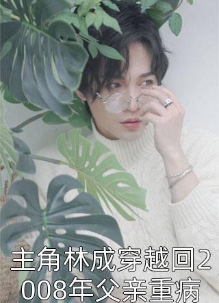 主角林成穿越回2008年父亲重病妻子林清影离婚小说