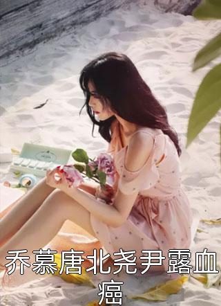 乔慕唐北尧尹露血癌小说
