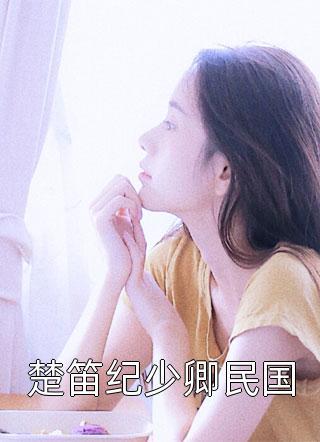 楚笛纪少卿民国小说