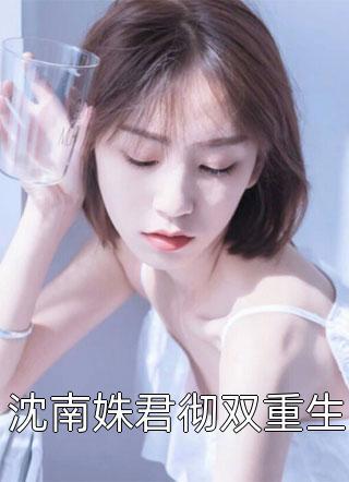 沈南姝君彻双重生小说