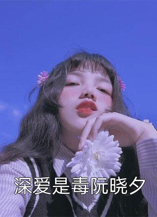 深爱是毒阮晓夕小说